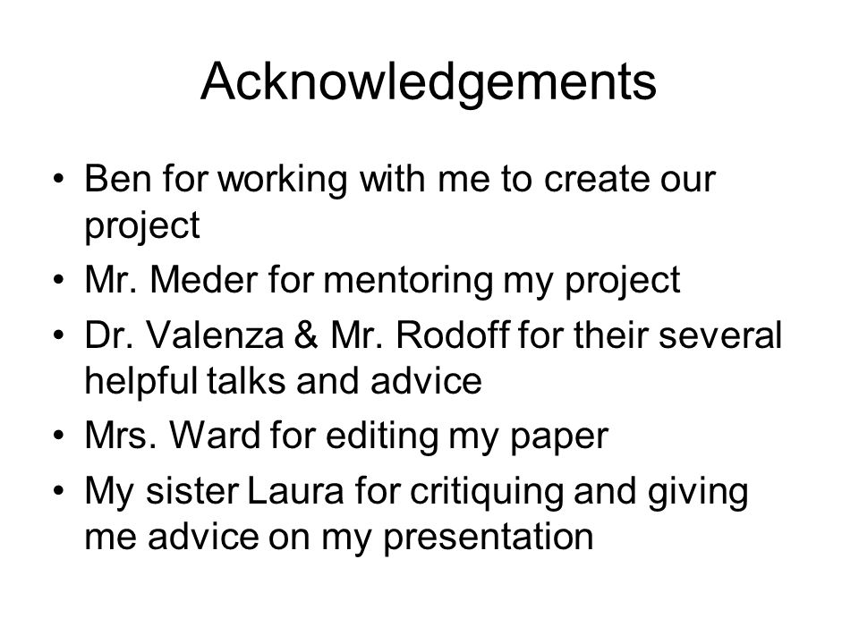 Acknowledgements Ben for working with me to create our project Mr. Meder for mentoring my project Dr. Valenza & Mr. Rodoff for their several helpful t