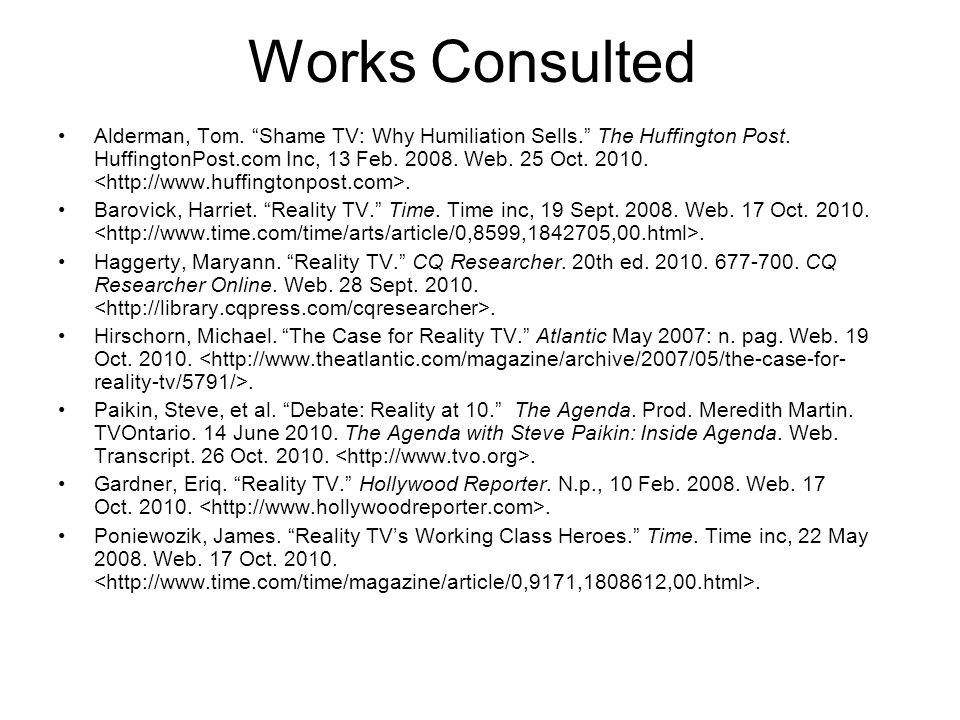 Works Consulted Alderman, Tom. Shame TV: Why Humiliation Sells. The Huffington Post. HuffingtonPost.com Inc, 13 Feb. 2008. Web. 25 Oct. 2010.. Barovic