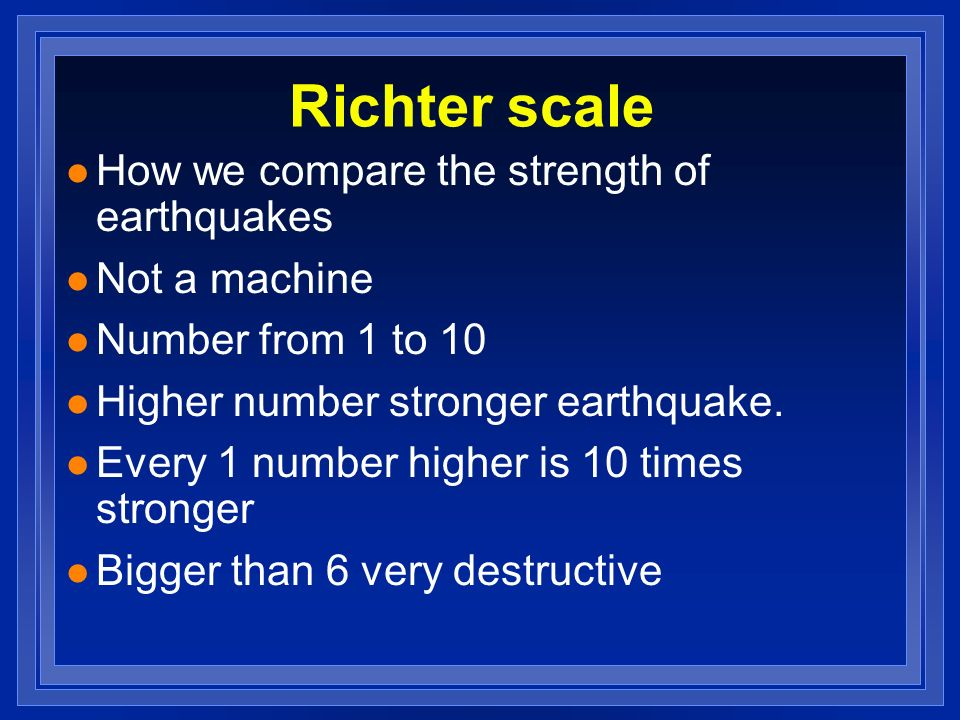 Richter scale l How we compare the strength of earthquakes l Not a machine l Number from 1 to 10 l Higher number stronger earthquake. l Every 1 number