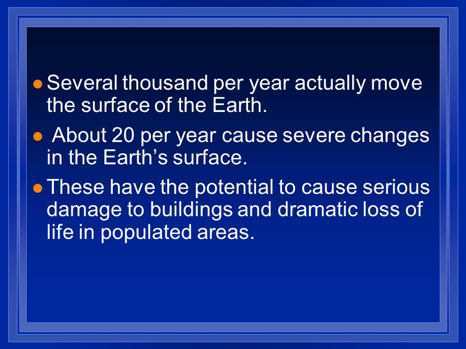 l Several thousand per year actually move the surface of the Earth. l About 20 per year cause severe changes in the Earths surface. l These have the p