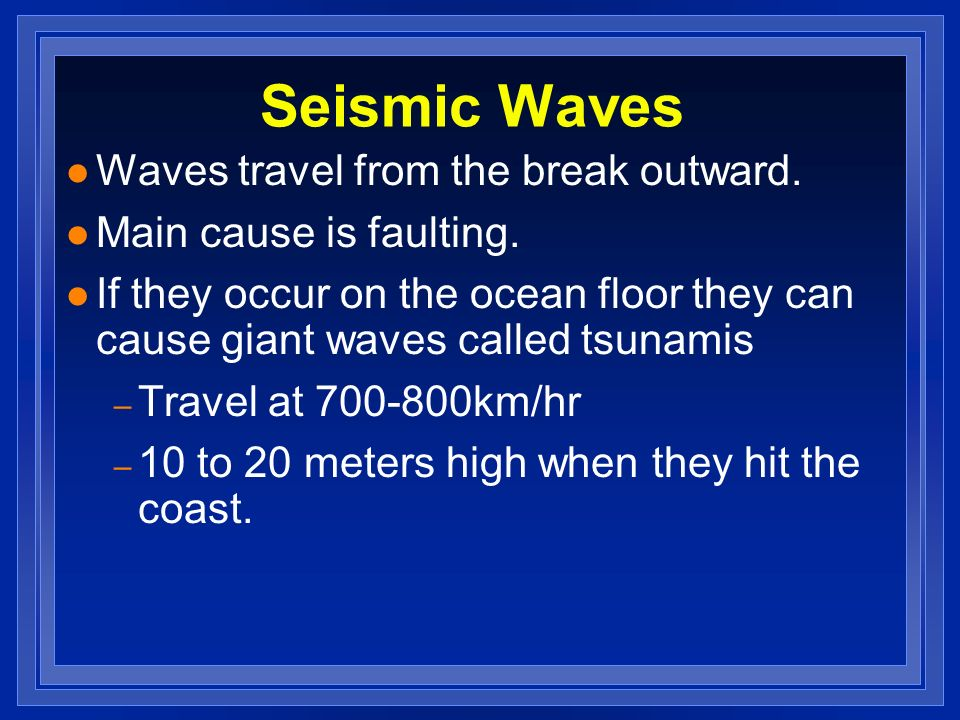 Seismic Waves l Waves travel from the break outward. l Main cause is faulting. l If they occur on the ocean floor they can cause giant waves called ts