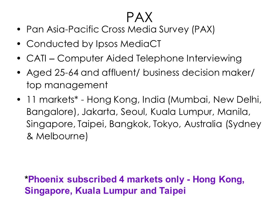 PAX Pan Asia-Pacific Cross Media Survey (PAX) Conducted by Ipsos MediaCT CATI – Computer Aided Telephone Interviewing Aged 25-64 and affluent/ business decision maker/ top management 11 markets* - Hong Kong, India (Mumbai, New Delhi, Bangalore), Jakarta, Seoul, Kuala Lumpur, Manila, Singapore, Taipei, Bangkok, Tokyo, Australia (Sydney & Melbourne) *Phoenix subscribed 4 markets only - Hong Kong, Singapore, Kuala Lumpur and Taipei