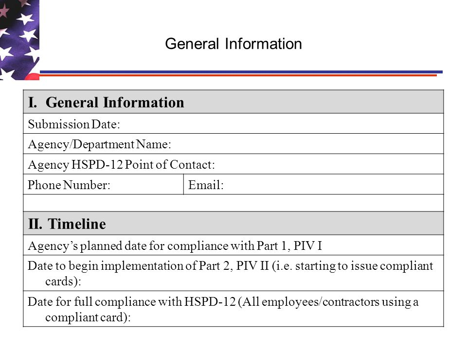 General Information I. General Information Submission Date: Agency/Department Name: Agency HSPD-12 Point of Contact: Phone Number:Email: II. Timeline