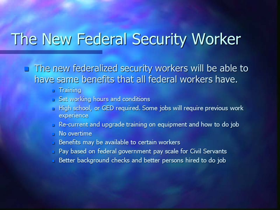 The New Federal Security Worker n The new federalized security workers will be able to have same benefits that all federal workers have. n Training n