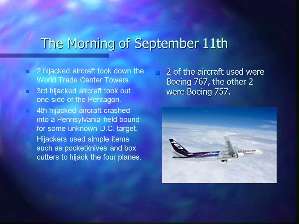 The Morning of September 11th n n 2 hijacked aircraft took down the World Trade Center Towers. n n 3rd hijacked aircraft took out one side of the Pent
