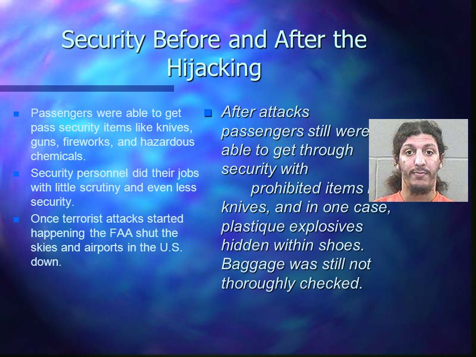 Security Before and After the Hijacking n n Passengers were able to get pass security items like knives, guns, fireworks, and hazardous chemicals. n n
