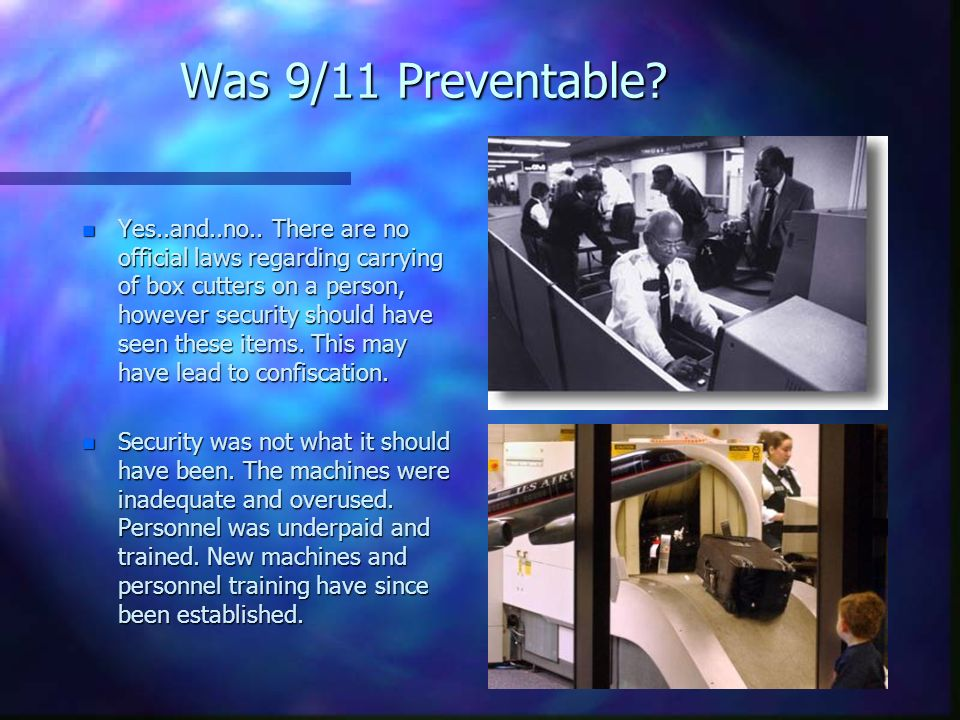 Was 9/11 Preventable? n Yes..and..no.. There are no official laws regarding carrying of box cutters on a person, however security should have seen the