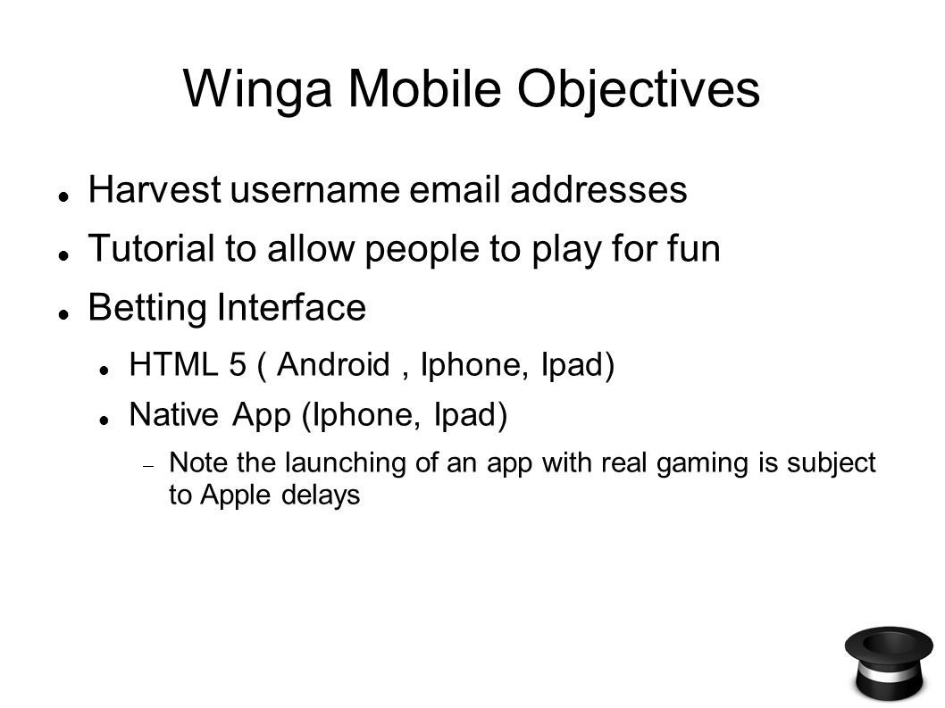 Winga Mobile Objectives Harvest username email addresses Tutorial to allow people to play for fun Betting Interface HTML 5 ( Android, Iphone, Ipad) Native App (Iphone, Ipad) Note the launching of an app with real gaming is subject to Apple delays