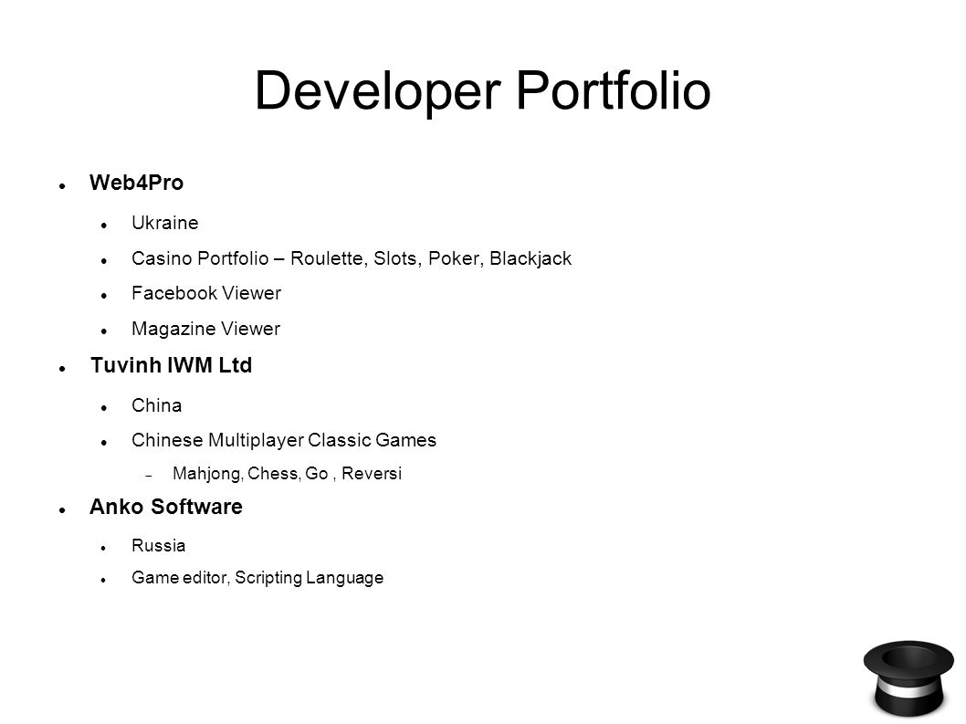 Developer Portfolio Web4Pro Ukraine Casino Portfolio – Roulette, Slots, Poker, Blackjack Facebook Viewer Magazine Viewer Tuvinh IWM Ltd China Chinese Multiplayer Classic Games Mahjong, Chess, Go, Reversi Anko Software Russia Game editor, Scripting Language