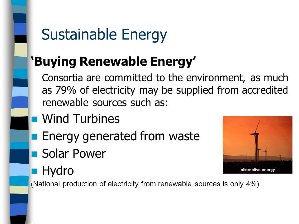 Sustainable Energy Buying Renewable Energy Consortia are committed to the environment, as much as 79% of electricity may be supplied from accredited renewable sources such as: Wind Turbines Energy generated from waste Solar Power Hydro ( National production of electricity from renewable sources is only 4%)