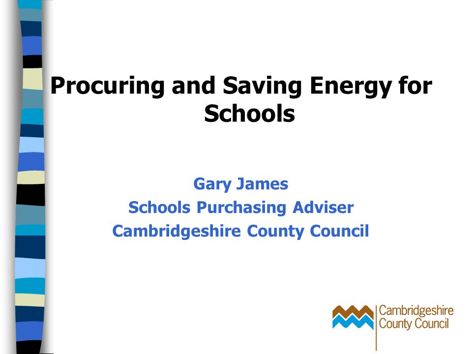 Procuring and Saving Energy for Schools Gary James Schools Purchasing Adviser Cambridgeshire County Council