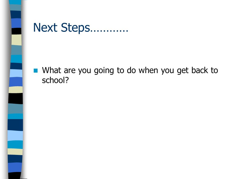 Next Steps………… What are you going to do when you get back to school