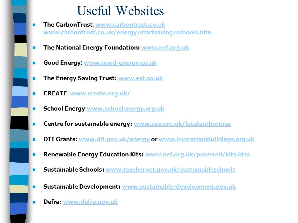 Useful Websites The CarbonTrust : The National Energy Foundation:   Good Energy :     The Energy Saving Trust:   CREATE:     School Energy :     Centre for sustainable energy:     DTI Grants :   or     Renewable Energy Education Kits:   Sustainable Schools:   Sustainable Development:   Defra: