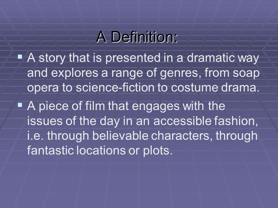 A Definition: A story that is presented in a dramatic way and explores a range of genres, from soap opera to science-fiction to costume drama. A piece