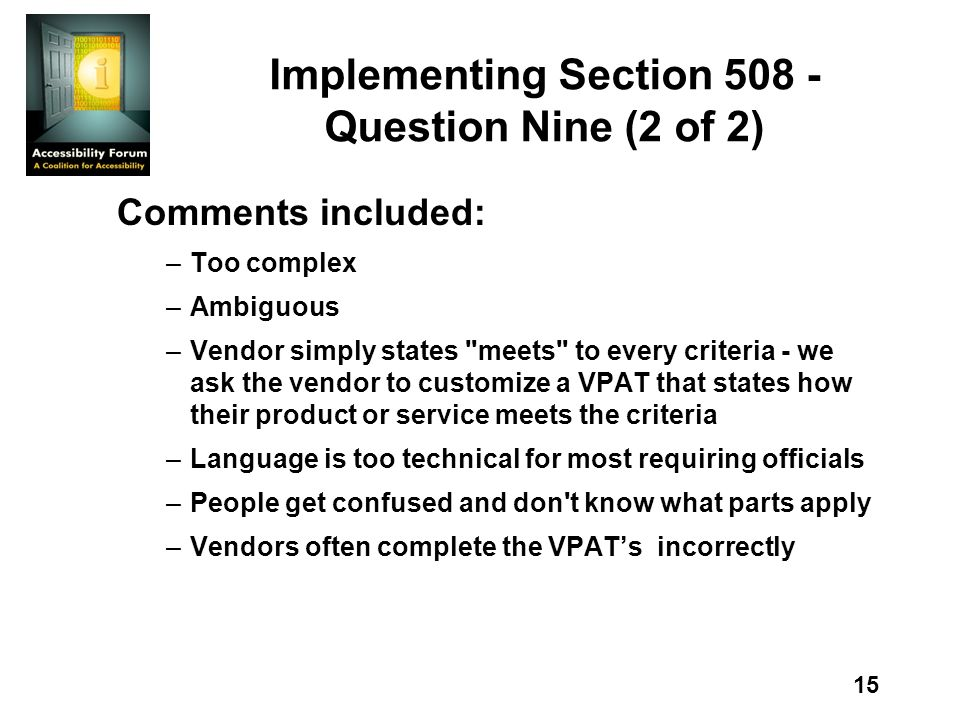 15 Implementing Section Question Nine (2 of 2) Comments included: –Too complex –Ambiguous –Vendor simply states meets to every criteria - we ask the vendor to customize a VPAT that states how their product or service meets the criteria –Language is too technical for most requiring officials –People get confused and don t know what parts apply –Vendors often complete the VPATs incorrectly