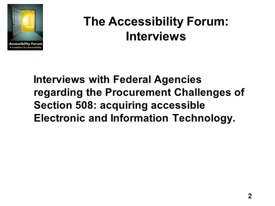 2 The Accessibility Forum: Interviews Interviews with Federal Agencies regarding the Procurement Challenges of Section 508: acquiring accessible Electronic and Information Technology.