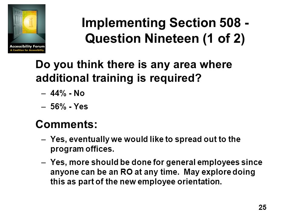 25 Implementing Section 508 - Question Nineteen (1 of 2) Do you think there is any area where additional training is required? –44% - No –56% - Yes Co