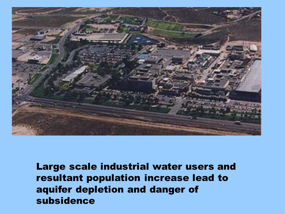 Large scale industrial water users and resultant population increase lead to aquifer depletion and danger of subsidence