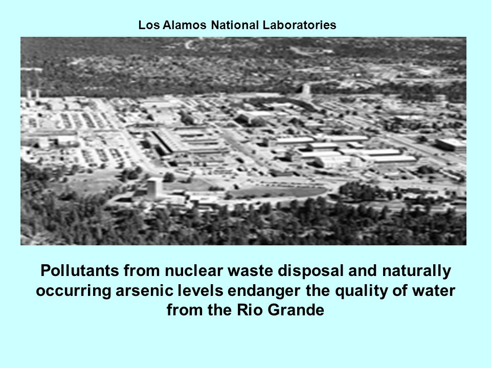 Los Alamos National Laboratories Pollutants from nuclear waste disposal and naturally occurring arsenic levels endanger the quality of water from the Rio Grande