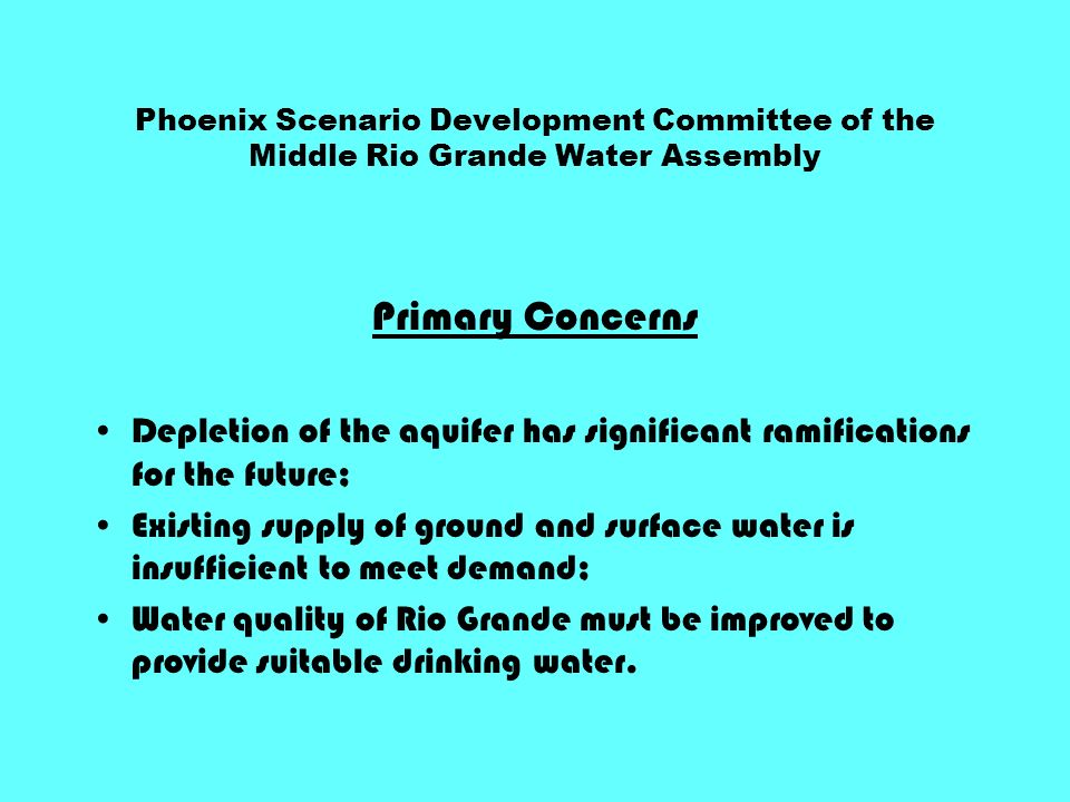 Phoenix Scenario Development Committee of the Middle Rio Grande Water Assembly Primary Concerns Depletion of the aquifer has significant ramifications for the future; Existing supply of ground and surface water is insufficient to meet demand; Water quality of Rio Grande must be improved to provide suitable drinking water.