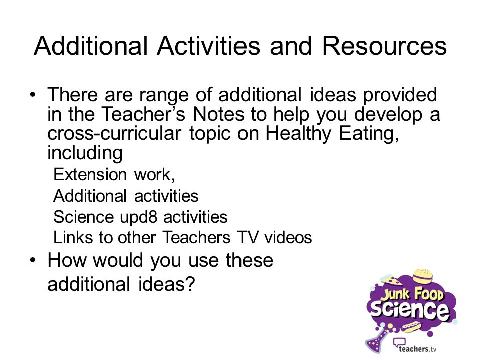 Additional Activities and Resources There are range of additional ideas provided in the Teachers Notes to help you develop a cross-curricular topic on Healthy Eating, including Extension work, Additional activities Science upd8 activities Links to other Teachers TV videos How would you use these additional ideas?