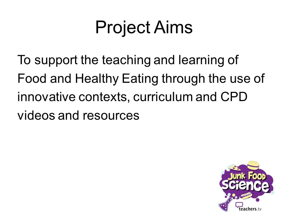 Project Aims To support the teaching and learning of Food and Healthy Eating through the use of innovative contexts, curriculum and CPD videos and resources