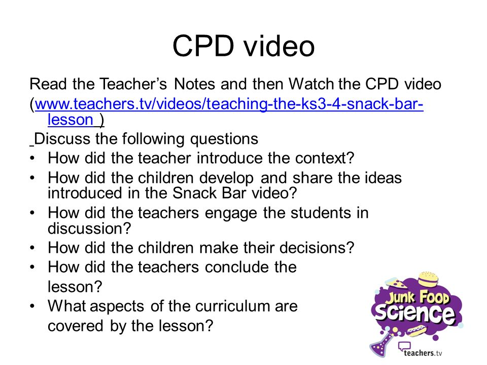 CPD video Read the Teachers Notes and then Watch the CPD video (www.teachers.tv/videos/teaching-the-ks3-4-snack-bar- lesson )www.teachers.tv/videos/teaching-the-ks3-4-snack-bar- lesson Discuss the following questions How did the teacher introduce the context.