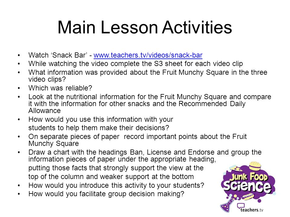 Main Lesson Activities Watch Snack Bar - www.teachers.tv/videos/snack-barwww.teachers.tv/videos/snack-bar While watching the video complete the S3 sheet for each video clip What information was provided about the Fruit Munchy Square in the three video clips.