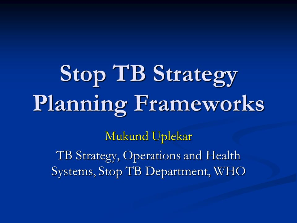 Stop TB Strategy Planning Frameworks Mukund Uplekar TB Strategy, Operations and Health Systems, Stop TB Department, WHO