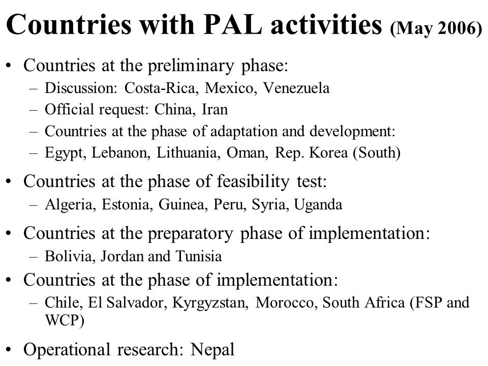 Countries with PAL activities (May 2006) Countries at the preliminary phase: –Discussion: Costa-Rica, Mexico, Venezuela –Official request: China, Iran –Countries at the phase of adaptation and development: –Egypt, Lebanon, Lithuania, Oman, Rep.
