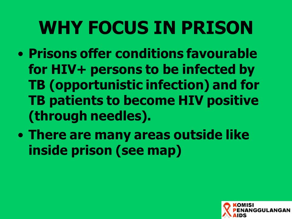 WHY FOCUS IN PRISON Prisons offer conditions favourable for HIV+ persons to be infected by TB (opportunistic infection) and for TB patients to become