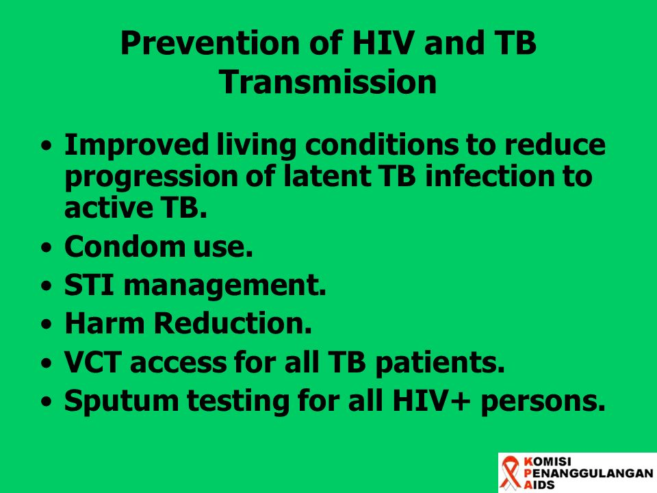 Prevention of HIV and TB Transmission Improved living conditions to reduce progression of latent TB infection to active TB. Condom use. STI management