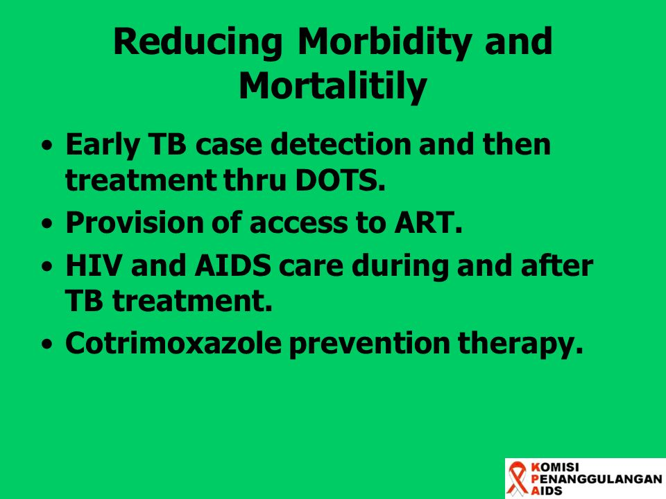 Reducing Morbidity and Mortalitily Early TB case detection and then treatment thru DOTS. Provision of access to ART. HIV and AIDS care during and afte