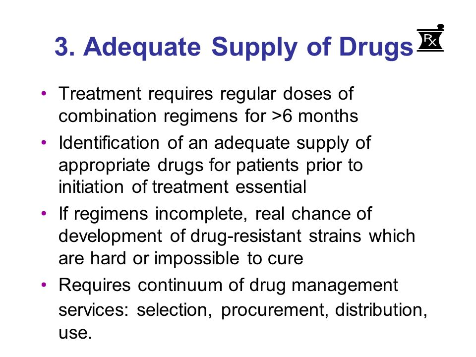 3. Adequate Supply of Drugs Treatment requires regular doses of combination regimens for >6 months Identification of an adequate supply of appropriate
