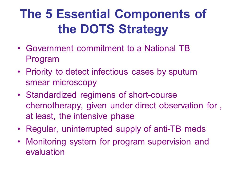 The 5 Essential Components of the DOTS Strategy Government commitment to a National TB Program Priority to detect infectious cases by sputum smear microscopy Standardized regimens of short-course chemotherapy, given under direct observation for, at least, the intensive phase Regular, uninterrupted supply of anti-TB meds Monitoring system for program supervision and evaluation
