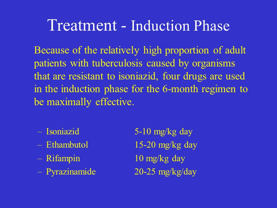 Treatment - Induction Phase Because of the relatively high proportion of adult patients with tuberculosis caused by organisms that are resistant to isoniazid, four drugs are used in the induction phase for the 6-month regimen to be maximally effective.