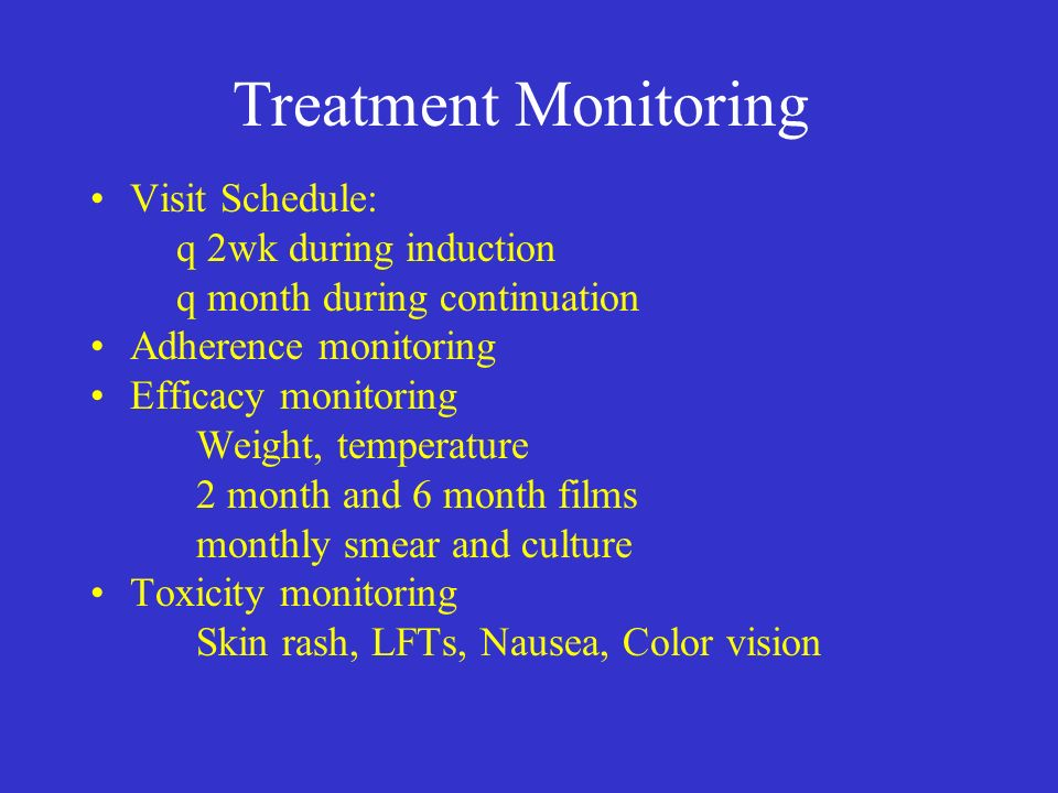 Treatment Monitoring Visit Schedule: q 2wk during induction q month during continuation Adherence monitoring Efficacy monitoring Weight, temperature 2 month and 6 month films monthly smear and culture Toxicity monitoring Skin rash, LFTs, Nausea, Color vision