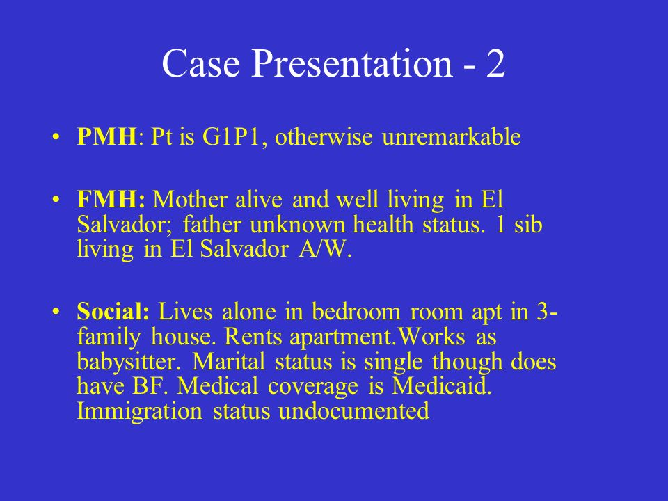 Case Presentation - 2 PMH: Pt is G1P1, otherwise unremarkable FMH: Mother alive and well living in El Salvador; father unknown health status.