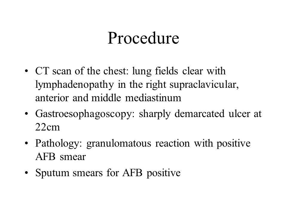 Procedure CT scan of the chest: lung fields clear with lymphadenopathy in the right supraclavicular, anterior and middle mediastinum Gastroesophagoscopy: sharply demarcated ulcer at 22cm Pathology: granulomatous reaction with positive AFB smear Sputum smears for AFB positive