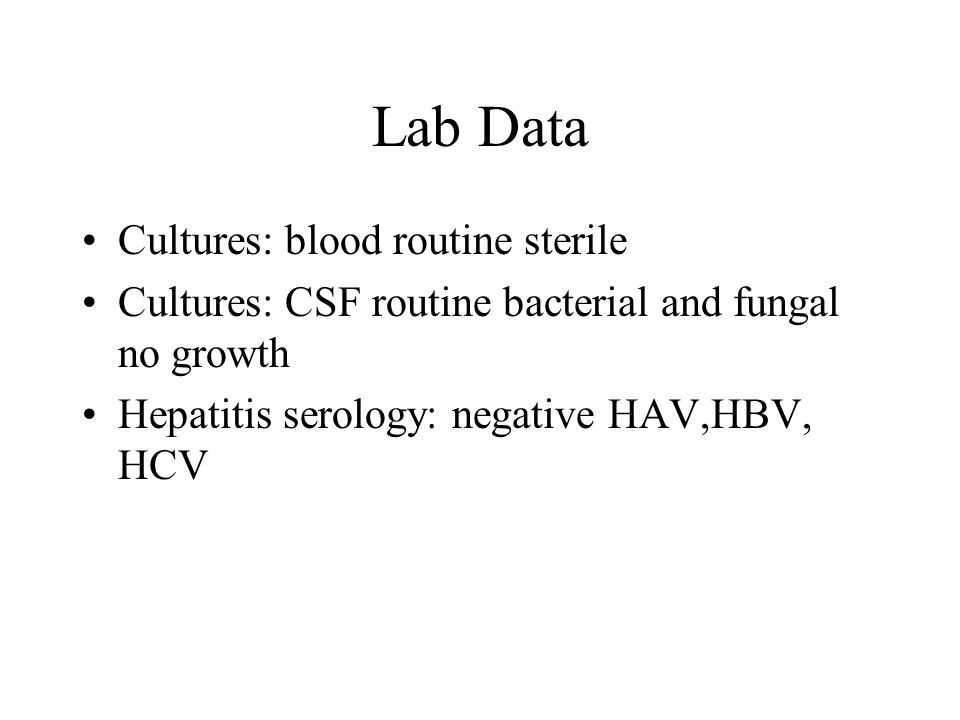 Lab Data Cultures: blood routine sterile Cultures: CSF routine bacterial and fungal no growth Hepatitis serology: negative HAV,HBV, HCV
