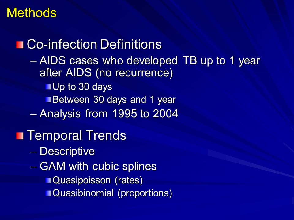 Methods Co-infection Definitions –AIDS cases who developed TB up to 1 year after AIDS (no recurrence) Up to 30 days Between 30 days and 1 year –Analysis from 1995 to 2004 Temporal Trends –Descriptive –GAM with cubic splines Quasipoisson (rates) Quasibinomial (proportions)