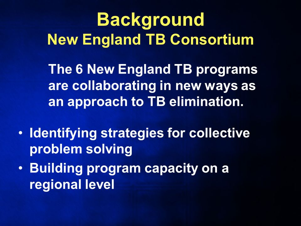 Background New England TB Consortium The 6 New England TB programs are collaborating in new ways as an approach to TB elimination.