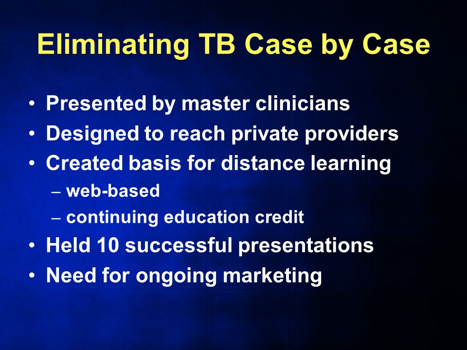 Eliminating TB Case by Case Presented by master clinicians Designed to reach private providers Created basis for distance learning – web-based – continuing education credit Held 10 successful presentations Need for ongoing marketing