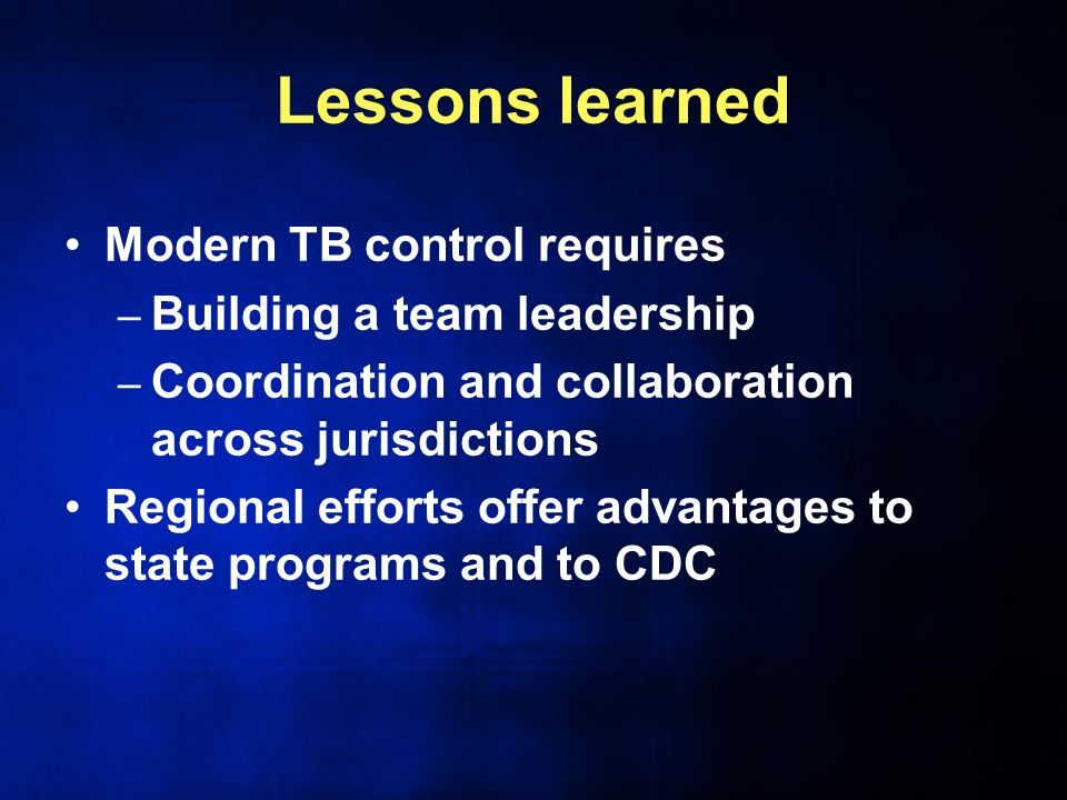 Lessons learned Modern TB control requires – Building a team leadership – Coordination and collaboration across jurisdictions Regional efforts offer advantages to state programs and to CDC