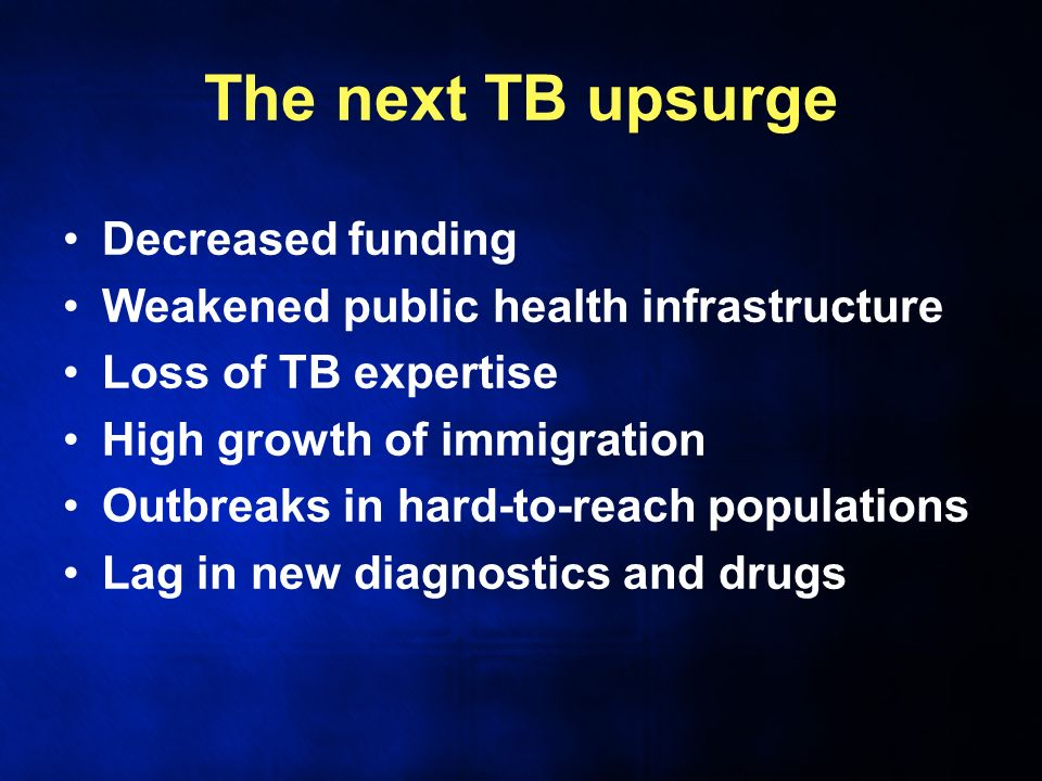 The next TB upsurge Decreased funding Weakened public health infrastructure Loss of TB expertise High growth of immigration Outbreaks in hard-to-reach populations Lag in new diagnostics and drugs