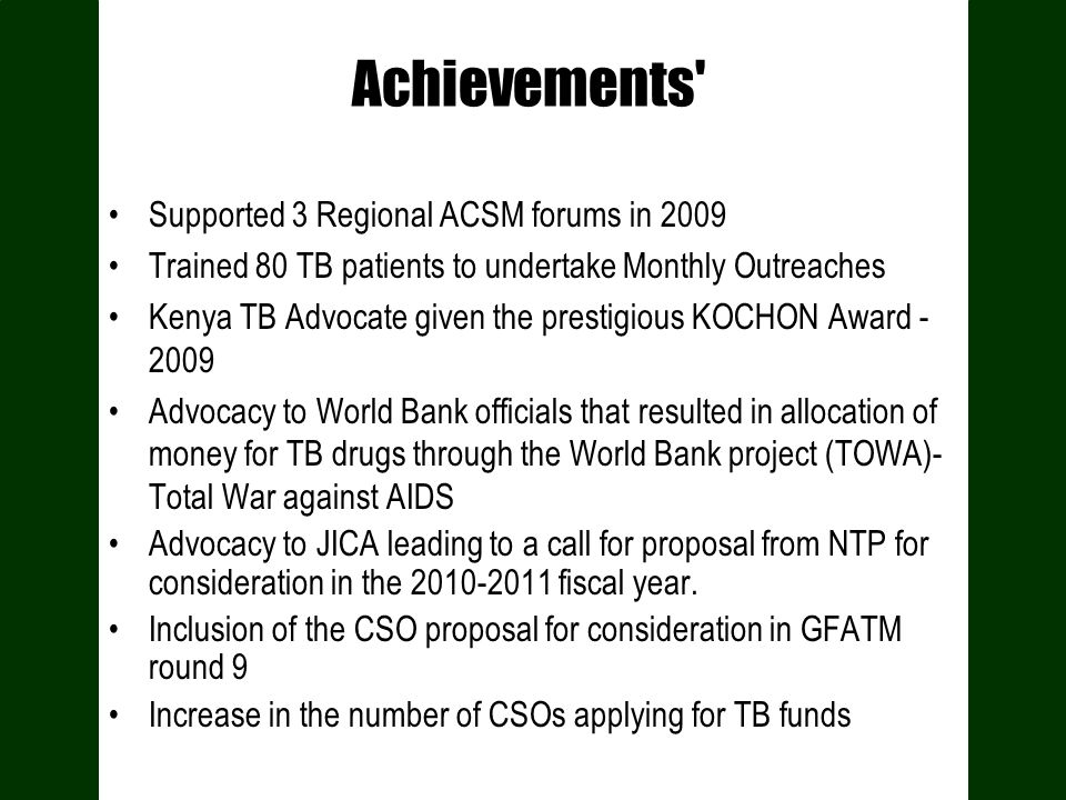 Achievements' Supported 3 Regional ACSM forums in 2009 Trained 80 TB patients to undertake Monthly Outreaches Kenya TB Advocate given the prestigious