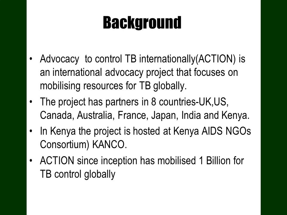 Background of ACTION Project in Kenya Inception goes back to 2006 The TB advocacy project was established in Kenya in 2006 at a time when advocacy around TB and engagement of Civil Society in TB control efforts had been almost non existent TB GF R 2 had suspended funding There was low coverage of TB in the media Low CSO engagement in TB Control Low TB patient participation