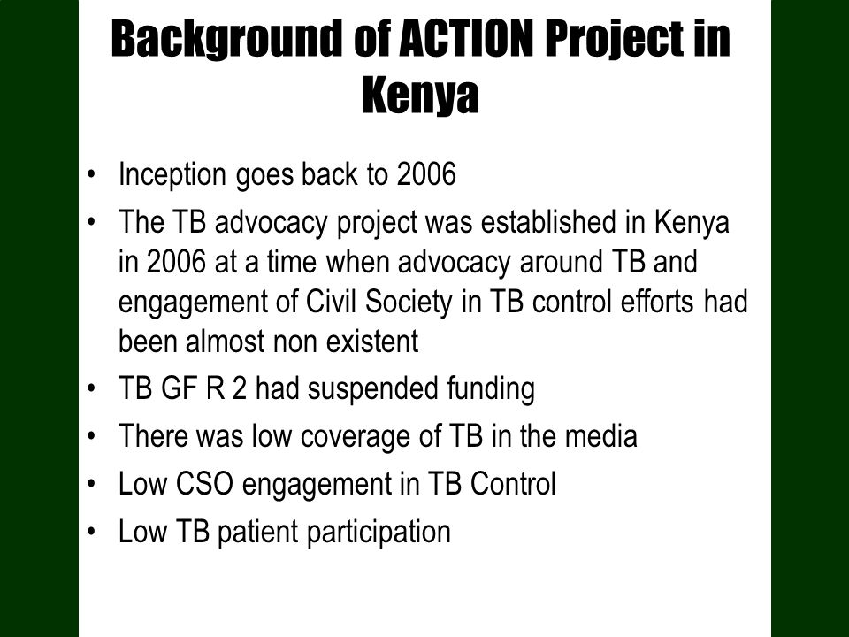 Background of ACTION Project in Kenya Inception goes back to 2006 The TB advocacy project was established in Kenya in 2006 at a time when advocacy aro
