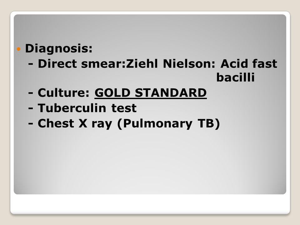 Diagnosis: - Direct smear:Ziehl Nielson: Acid fast bacilli - Culture: GOLD STANDARD - Tuberculin test - Chest X ray (Pulmonary TB)
