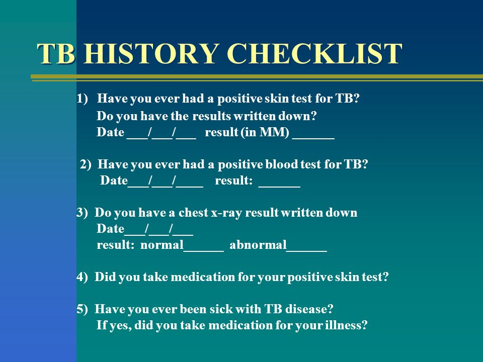 TB HISTORY CHECKLIST 1) Have you ever had a positive skin test for TB? Do you have the results written down? Date ___/___/___ result (in MM) ______ 2)